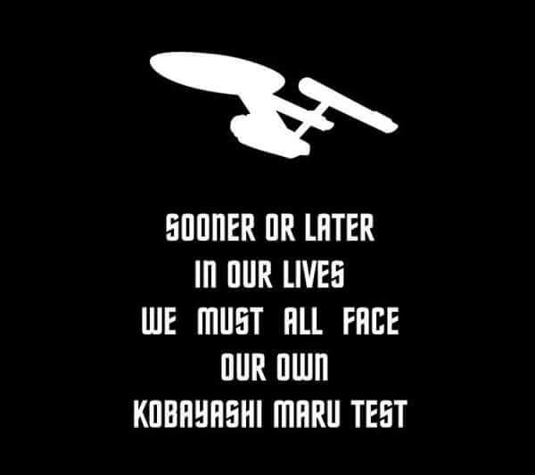 Kobayashi Maru. I was wilder back then. To this day I have no idea how I survived. I was always putting myself to some test, and I always came out on top. I was always pissing someone off but I stood my ground and they backed down. I didn't even consider the term surrender, at that time it wasn't even in my vocabulary. Today I'm older and wiser, and I do give the enemy terms for their surrender.