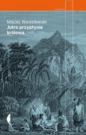 """Maciej Wasielewski, """"Jutro przypłynie królowa"""", Czarne, Wołowiec 2013. 165 stron"""