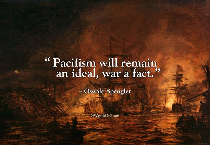 """Pacifism will remain an ideal, war a fact."" – Oswald Spengler"