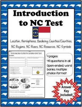 Introduction to North Carolina Test  I use this test after I teach a Social Studies Unit on Location in the World, US, State & County, Hemispheres, Bordering Counties/Countries, NC Regions, NC Rivers, NC Natural Resources, NC Symbols. This is the first Social Studies unit I teach 4th graders each year. ~Kim Miller 2013 http://www.teacherspayteachers.com/Store/Kim-Miller-24