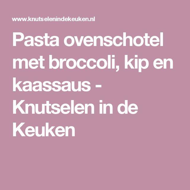 Pasta ovenschotel met broccoli, kip en kaassaus - Knutselen in de Keuken