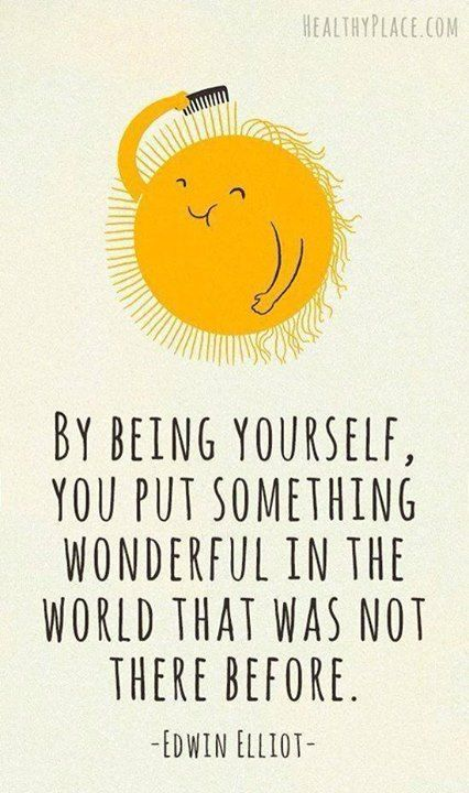 By being yourself, you put something wonderful in the world that was not there before. Edwin Elliot