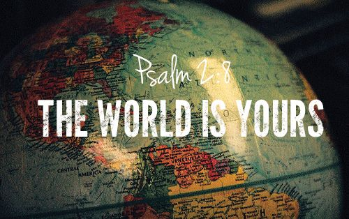 """""""Ask me, and I will make the nations your inheritance, the ends of the earth your possession"""" (Psalm 2:8, NIV)"""