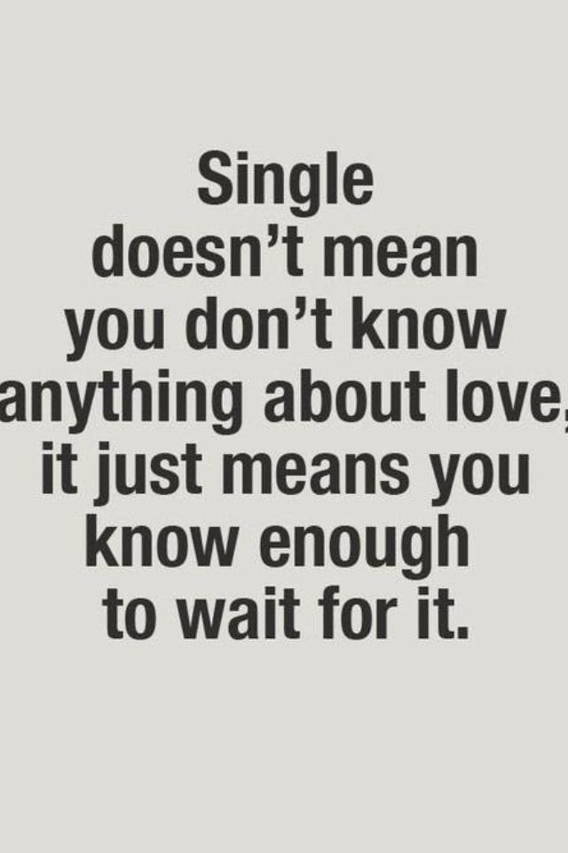 Single doesn't mean you don't know anything about love, it just means you know enough to wait for it.