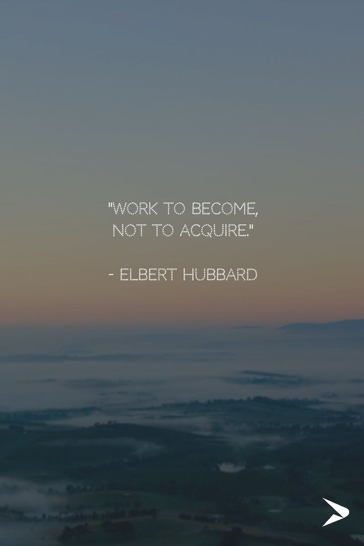 """""""Work to become, not to acquire.""""  - Elbert Hubbard"""