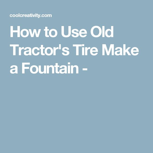 How to Use Old Tractor's Tire Make a Fountain -