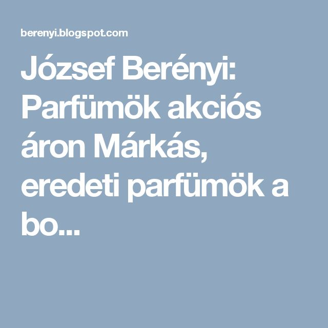 József Berényi: Parfümök akciós áron Márkás, eredeti parfümök a bo...