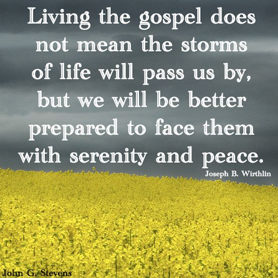 Living the gospel does not mean the storms of life will pass us by, but we will be better prepared to face them with serenity and peace. -Joseph B. Wirthlin