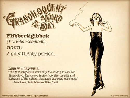 """https://www.patreon.com/Grandiloquent_Word  Flibbertigibbet (FLIB-ber-tee-jib-it) Noun: -A silly flighty person.  From Middle English """"flepergebet"""" - gossip or chatterer. Onomatopoeic, meant to sound like babbling chatter. Used by The Bard as the name of a devil in """"King Lear"""".  Used in a sentence: """"The flibbertigibbets were only too willing to care for themselves. They loved to live free, like the pigs and chickens of the village, that knew nor pens nor coops."""" —Edith Brower,"""