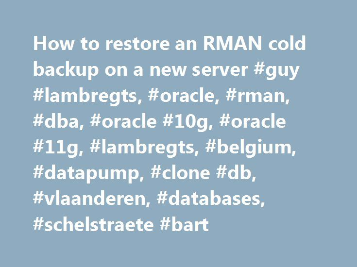 How to restore an RMAN cold backup on a new server #guy #lambregts, #oracle, #rman, #dba, #oracle #10g, #oracle #11g, #lambregts, #belgium, #datapump, #clone #db, #vlaanderen, #databases, #schelstraete #bart http://philippines.nef2.com/how-to-restore-an-rman-cold-backup-on-a-new-server-guy-lambregts-oracle-rman-dba-oracle-10g-oracle-11g-lambregts-belgium-datapump-clone-db-vlaanderen-databases-schelstraet/  # How to restore an RMAN cold backup on a new server. ( same OS, same Oracle version )…