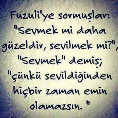 """Fuzuli'ye sormuşlar: """"Sevmek mi daha güzeldir, sevilmek mi?"""",  """"Sevmek"""" demiş; """"Çünkü sevildiğinden hiçbir zaman emin olamazsın.""""  www.love.gen.tr #aşk #sevgi #sevmek"""