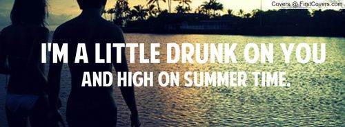 I'm a little drunk on you, and high on summer time... (feeling alive!)