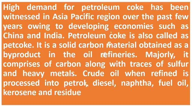 High demand for petroleum coke has been witnessed in Asia Pacific region over the past few years owing to developing economies such as China and India. Petroleum coke is also called as petcoke.
