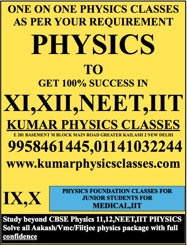 ONE ON ONE PHYSICS CLASSES AS PER YOUR REQUIREMENT PHYSICS TO GET 100% SUCCESS IN XI,XII,NEET,IIT KUMAR PHYSICS CLASSES E 281 BASEMENT M BLOCK MAIN ROAD GREATER KAILASH 2 NEW DELHI  9958461445,01141032244 www.kumarphysicsclasses.com