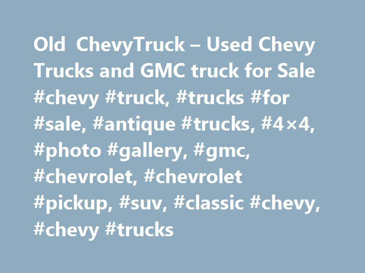 """Old ChevyTruck – Used Chevy Trucks and GMC truck for Sale #chevy #truck, #trucks #for #sale, #antique #trucks, #4×4, #photo #gallery, #gmc, #chevrolet, #chevrolet #pickup, #suv, #classic #chevy, #chevy #trucks http://south-africa.remmont.com/old-chevytruck-used-chevy-trucks-and-gmc-truck-for-sale-chevy-truck-trucks-for-sale-antique-trucks-4x4-photo-gallery-gmc-chevrolet-chevrolet-pickup-suv-classic-chevy-chev/  # """"WE LOVE OLD CHEVY TRUCK!"""" Testimonials: """"I can't believe it but my 57 chevy…"""
