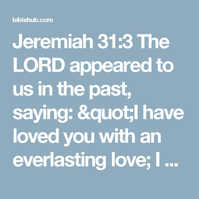 """Jeremiah 31:3 The LORD appeared to us in the past, saying: """"I have loved you with an everlasting love; I have drawn you with unfailing kindness."""