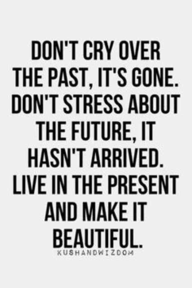 """Don't cry over the past, it's gone. Don't stress about the future, it hasn't arrived. Live in the present and make it beautiful."""