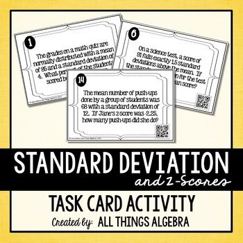 Normal Distribution, Standard Deviation, Z-Scores Task CardsStudents will practice calculating and interpreting z-scores, normal distribution, and standard deviation in real world contexts by working through these 20 task cards. These are challenging and diverse questions that require students to read carefully.