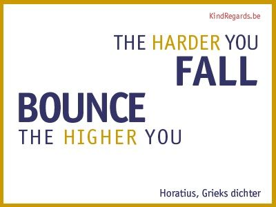 The harder you fall, the higher you bounce.