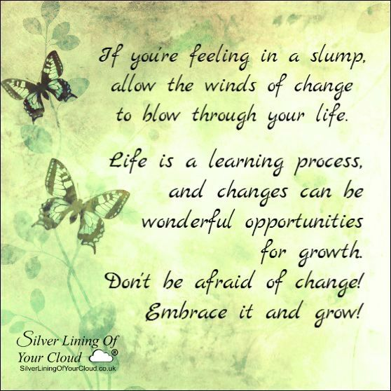 If you're feeling in a slump, allow the winds of change to blow through your life. Life is a learning process, and changes can be wonderful opportunities for growth. Don't be afraid of change! Embrace it and grow! ..._More fantastic quotes on: https://www.facebook.com/SilverLiningOfYourCloud  _Follow my Quote Blog on: http://silverliningofyourcloud.wordpress.com/