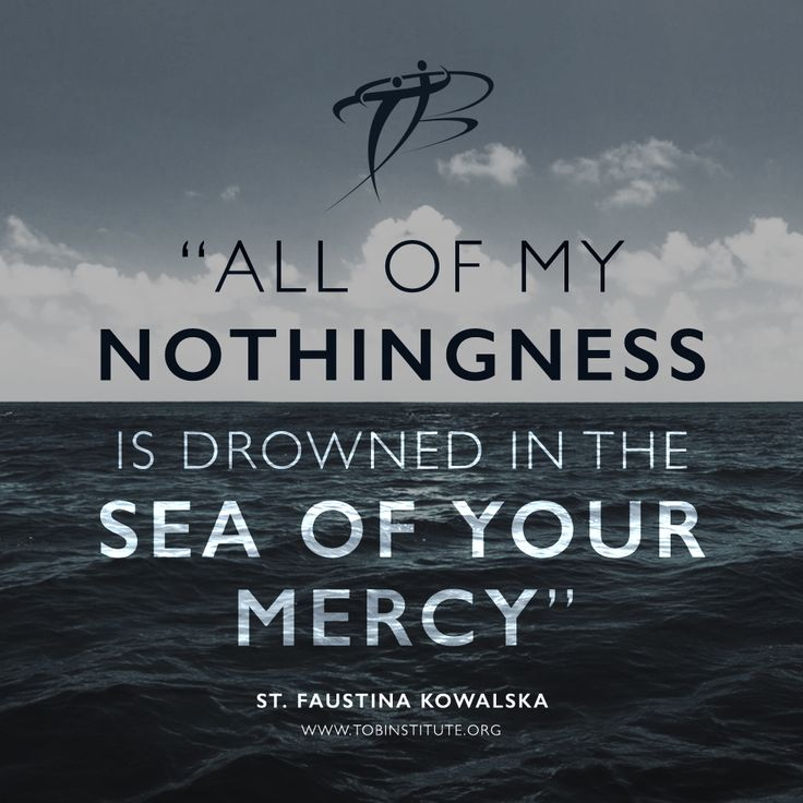 """All of my nothingness is drowned in the sea of your Mercy"". - St. Faustina Kowalska"
