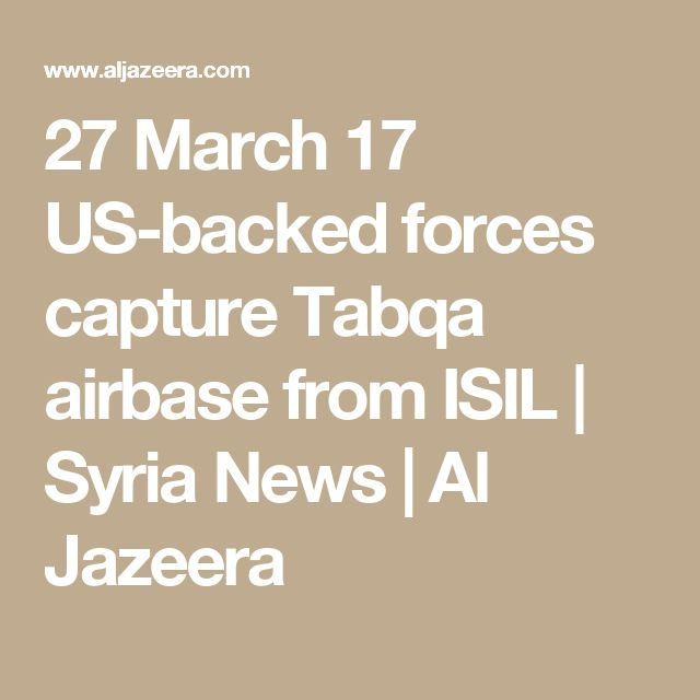 27 March 17  US-backed forces capture Tabqa airbase from ISIL | Syria News | Al Jazeera