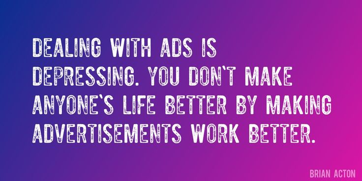Quote by Brian Acton => Dealing with ads is depressing. You don't make anyone's life better by making advertisements work better.