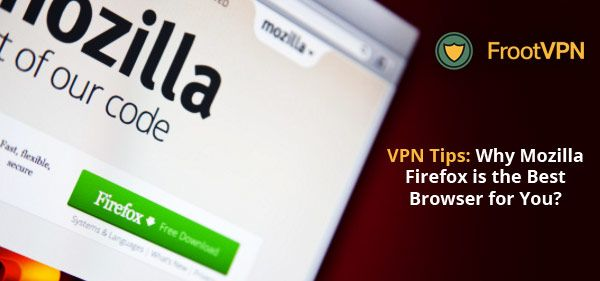 VPN Tips: Why Mozilla Firefox is the Best Browser for You?