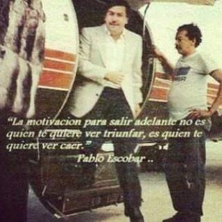 """""""La motivacion para salir adelante no es quien te quiera ver triunfar es quien te quiere ver caer."""" Pablo Escobar......"""