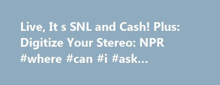 Live, It s SNL and Cash! Plus: Digitize Your Stereo: NPR #where #can #i #ask #questions http://questions.remmont.com/live-it-s-snl-and-cash-plus-digitize-your-stereo-npr-where-can-i-ask-questions/  #ask mefi # The Details What It Is. A way to get answers to your burning questions Cost. $5 to register Mom always said two heads were better than one. What would she say about thousands of heads, all with varying tidbits of knowledge and all willing to help answer anything or everything on…