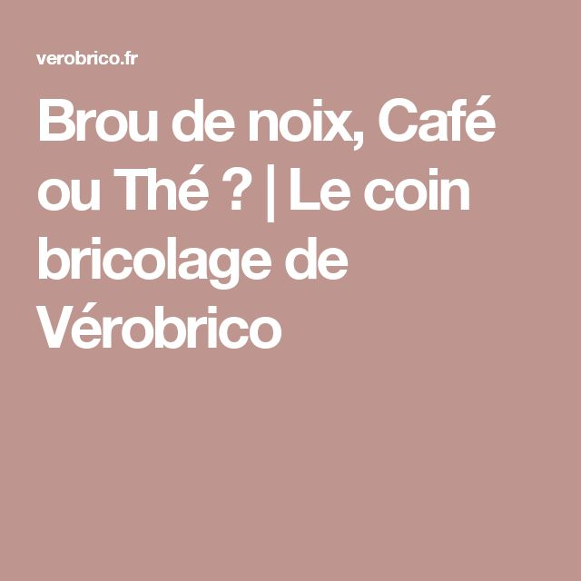 Brou de noix, Café ou Thé ? | Le coin bricolage de Vérobrico