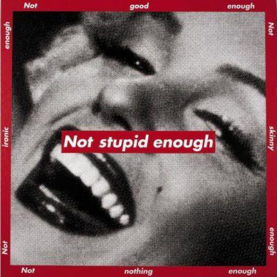 """Untitled (Not Stupid Enough)"" Barbara Kruger Style: Conceptual Art, Feminist Art Genre: figurative"