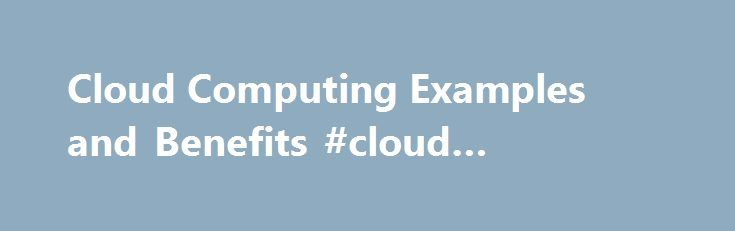 Cloud Computing Examples and Benefits #cloud #computings http://botswana.remmont.com/cloud-computing-examples-and-benefits-cloud-computings/  What Is Cloud Computing? Updated October 21, 2016 Question: What Is Cloud Computing? The terms cloud computing and working in the cloud refer to performing computer tasks using services delivered entirely over the Internet. Cloud computing is a movement away from applications needing to be installed on an individual s computer towards the applications…