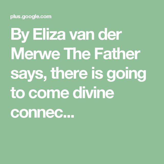 By Eliza van der Merwe  The Father says, there is going to come divine connec...