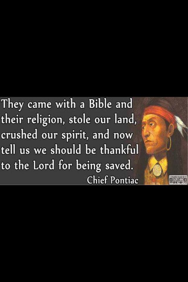 They came with a Bible and their religion, stole our land, crushed our spirit, and now tell us we should be thankful to the Lord for being saved.  ~Chief #Pontiac.   #Bible #religion