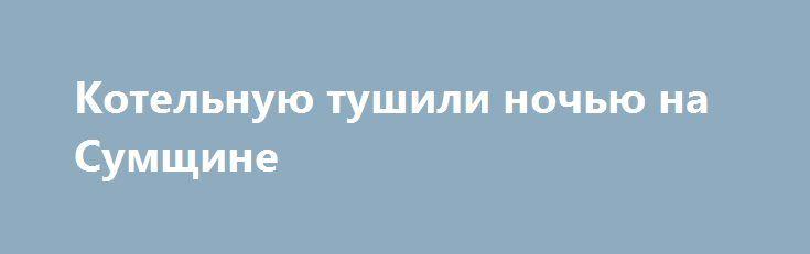 Котельную тушили ночью на Сумщине http://sumypost.com/sumynews/sobytiya/kotelnuyu_tushili_nochyu_na_sumwine  Бдительный таксист вовремя вызвал спасателей.