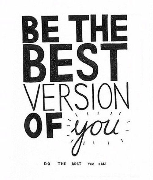 fais de ton mieux et sois la meilleure version possible de toi-même :)