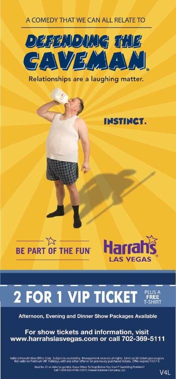 Redeem this Defending the Caveman Show coupon from Vegas4Locals.com at the Harrah's Las Vegas box office and receive one VIP show ticket free with the purchase of a VIP show ticket at the regular price ($24.98 each). Subject to seating availability. Coupon cannot be combined with other offers. Not valid on previously purchased tickets. No cash value. Management reserves all rights.