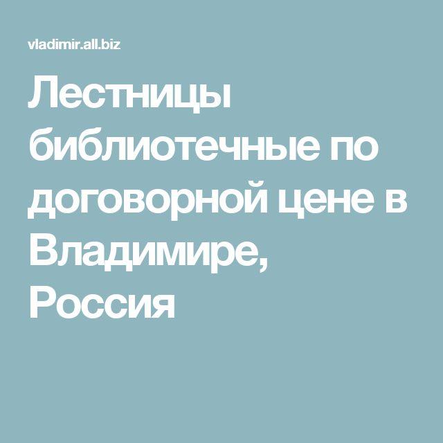 Лестницы библиотечные по договорной цене в Владимире, Россия