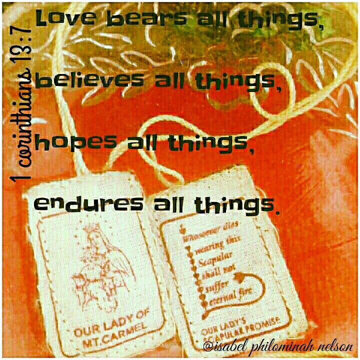 1 corinthians 13:7  Love bears all things, Believe all things, Hope all things, Endures all things !