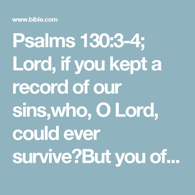 Psalms 130:3-4; Lord, if you kept a record of our sins,who, O Lord, could ever survive?But you offer forgiveness,that we might learn to fear you.