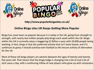 Online bingo sites uk keeps getting more popular  Bingo has never been as popular because it is today in the UK, going from strength to strength, with nearly two million people play bingo each week within the UK. Bingo within the UK is currently value a staggering £2 Billion a year with 20,000 people being working.