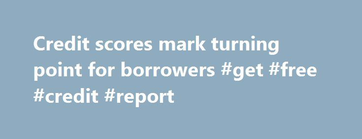 Credit scores mark turning point for borrowers #get #free #credit #report http://credit.remmont.com/credit-scores-mark-turning-point-for-borrowers-get-free-credit-report/  #check my credit score for free # Credit scores mark turning point for borrowers Shaun Drummond –Sep 6, 2014 Lenders Read More...The post Credit scores mark turning point for borrowers #get #free #credit #report appeared first on Credit.