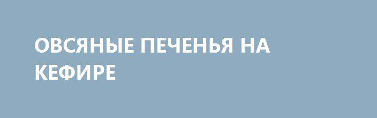 ОВСЯНЫЕ ПЕЧЕНЬЯ НА КЕФИРЕ http://pyhtaru.blogspot.com/2017/02/blog-post_12.html  Овсяное печенье на кефире!Хрустящее, полезное и очень вкусное!  Количество порций: 15 шт.  Ингредиенты:  - овсяные хлопья — 300 г - кефир — 300-350 г - сухофрукты — по вкусу - мед — 1-3 ст. л. - корица — 1 щепотка - ванилин — 1 щепотка  Читайте еще: =================================== БАСТУРМА ИЗ КУРИЦЫ http://pyhtaru.blogspot.ru/2017/02/blog-post_56.html ===================================  Приготовление:  1…