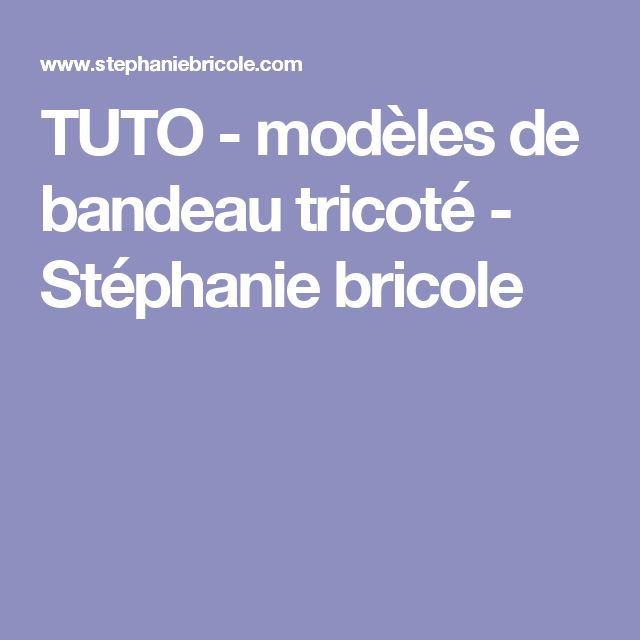 TUTO - modèles de bandeau tricoté - Stéphanie bricole                                                                                                                                                                                 Plus