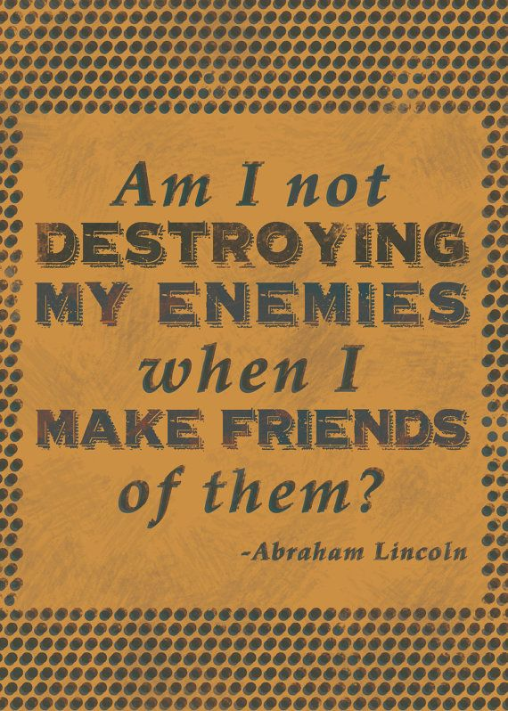 Am I not destroying my enemies when I make friends of them? —Abraham Lincoln