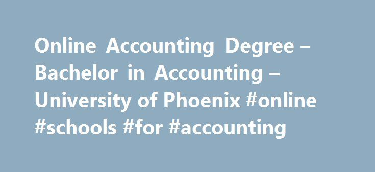 Online Accounting Degree – Bachelor in Accounting – University of Phoenix #online #schools #for #accounting http://sudan.remmont.com/online-accounting-degree-bachelor-in-accounting-university-of-phoenix-online-schools-for-accounting/  # Bachelor of Science in Accounting Strong organizations know that their long-term health depends on a well-managed balance sheet. If you're dedicated to detail and interested in helping determine the success and efficiency of a business, then a Bachelor of…