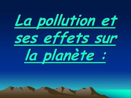 La pollution et ses effets sur la planète :. Sommaire : 1-Définition 2-Types de pollutions 3-Effets de la pollution 4-Photos.