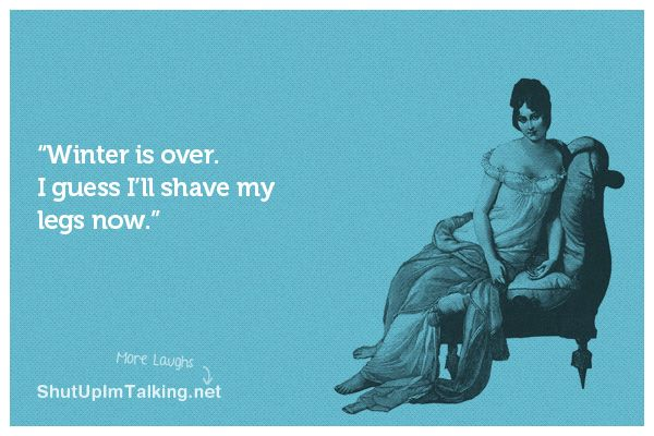 Winter is over. I guess I'll shave my legs now.: Truth, Things, Ecards, Wintersover