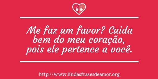 Me faz um favor? Cuida bem do meu coração, pois ele pertence a você. http://www.lindasfrasesdeamor.org/mensagens/amor/coracao
